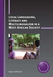 Local Languaging, Literacy and Multilingualism in a West African Society ebook by Kasper Juffermans