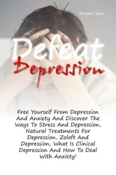 Defeat Depression - Free Yourself From Depression And Anxiety And Discover The Ways To Stress And Depression, Natural Treatments For Depression, Zoloft And Depression, What Is Clinical Depression And How To Deal With Anxiety! ebook by Michael J. Spies