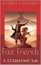 Fast Friends: A STARHAWK Tale ebook by Joseph J. Madden