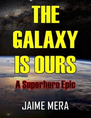 The Galaxy Is Ours: A Superhero Epic ebook by Jaime Mera