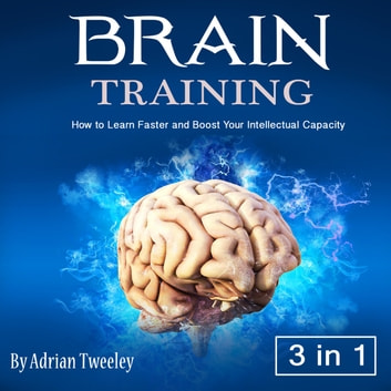 Brain Training - How to Learn Faster and Boost Your Intellectual Capacity audiobook by Adrian Tweeley