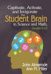 Captivate, Activate, and Invigorate the Student Brain in Science and Math, Grades 6-12 ebook by John T. (Taylor) Almarode,Ann M. (Marie) Miller