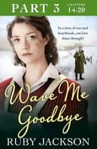 Wave Me Goodbye (Part Three: Chapters 14–20) ebook by Ruby Jackson