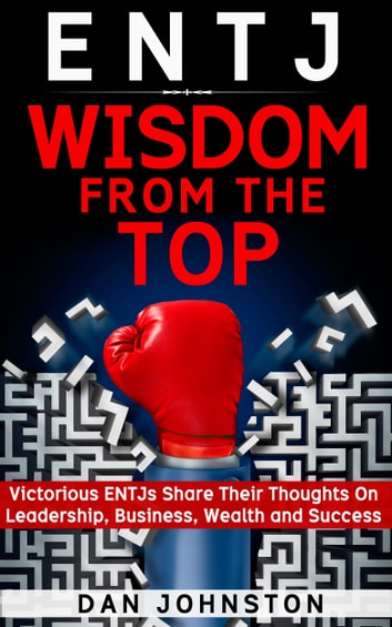 ENTJ Wisdom From The Top: Victorious ENTJs Share Their Thoughts On Leadership, Business, Wealth and Success ebook by Dan Johnston