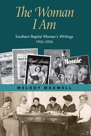The Woman I Am - Southern Baptist Women's Writings, 1906-2006 ebook by Melody Maxwell