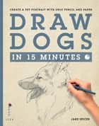 Draw Dogs in 15 Minutes - Create a Pet Portrait With Only Pencil and Paper eBook by Jake Spicer