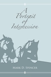 A Portrait of Intercession ebook by Mark D. Spencer
