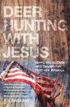 Deer Hunting With Jesus - Guns, Votes, Debt And Delusion In Redneck America ebook by Joe Bageant