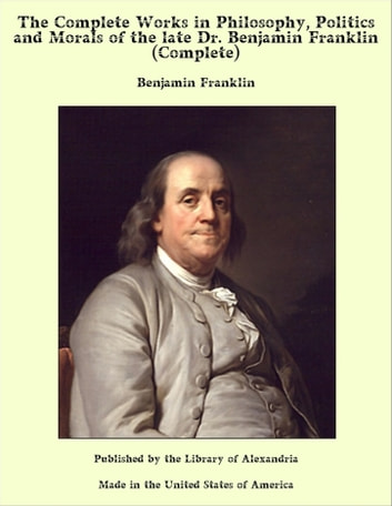The Complete Works in Philosophy, Politics and Morals of the late Dr. Benjamin Franklin (Complete) ebook by Benjamin Franklin