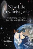 New Life in Christ Jesus ebook by Bret Griffin