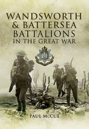 Wandsworth and Battersea Battalions in the Great War ebook by Paul  McCue
