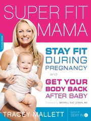 Super Fit Mama - Stay Fit During Pregnancy and Get Your Body Back after Baby ebook by Tracey Mallett