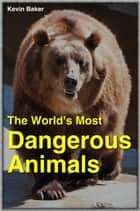 The World's Most Dangerous Animals ebook by Kevin Baker, Jayne Baker Baker