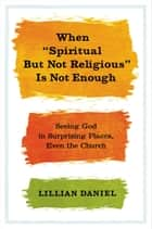 "When ""Spiritual but Not Religious"" Is Not Enough ebook by Lillian Daniel"