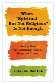 "When ""Spiritual but Not Religious"" Is Not Enough - Seeing God in Surprising Places, Even the Church ebook by Lillian Daniel"