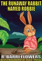 The Runaway Rabbit Named Robbie (A Children's Picture Book) ebook by R. Barri Flowers