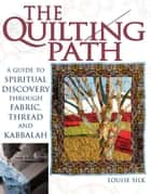 The Quilting Path: A Guide to Spiritual Discovery through Fabric, Thread and Kabbalah ebook by Louise Silk