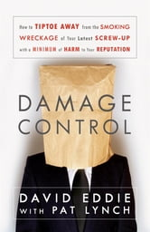 Damage Control - How to Tiptoe Away from the Smoking Wreckage of your Latest Screw-Up with a Minimum of Harm to Your Reputation ebook by David Eddie,Pat Lynch