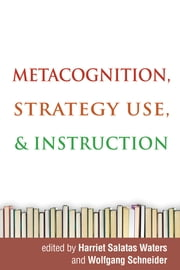Metacognition, Strategy Use, and Instruction ebook by Harriet Salatas Waters, PhD,Wolfgang Schneider, PhD,John G. Borkowski