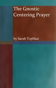 The Gnostic Centering Prayer ebook by Sarah Toplikar