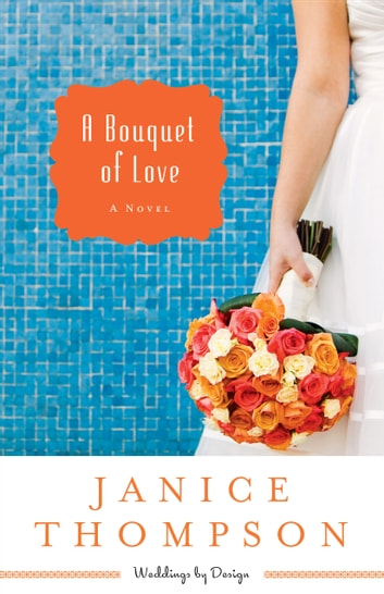 A Bouquet of Love (Weddings by Design Book #4) - A Novel ebook by Janice Thompson