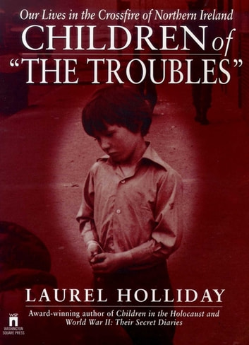 Children of the Troubles - Our Lives in the Crossfire of Northern Ireland ebook by Laurel Holliday