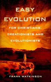 Easy Evolution ; for Christians, Creationists and Evolutionists ebook by Frank W Watkinson