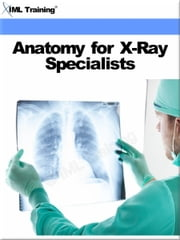 Anatomy for X-Ray Specialists (X-Ray and Radiology) - Includes Human Anatomy, Physiology, Orientation, Cells, Bones, Osteology, Upper Lower Extremity, Vertebral Column, Thorax, Skull, Body Systems, Skeletal, Digestive, Urogenital, Respiratory, Nervous, Circulatory, Endocrine System, and Special Senses ebook by IML Training