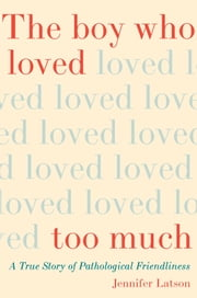 The Boy Who Loved Too Much - A True Story of Pathological Friendliness ebook by Jennifer Latson