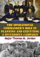 The Operational Commander's Role In Planning And Executing A Successful Campaign ebook by Major Thomas M. Jordan