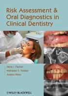 Risk Assessment and Oral Diagnostics in Clinical Dentistry ebook by Dena J. Fischer,Nathaniel S. Treister,Andres Pinto