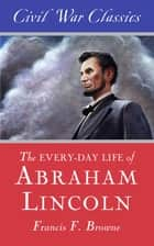 The Every-day Life of Abraham Lincoln (Civil War Classics) ebook by Francis Fisher Browne, Civil War Classics
