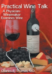 Practical Wine Talk - A Physician-Winemaker Examines Wine ebook by Charles R. Thomas, M.D.