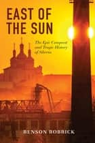 East of the Sun: The Epic Conquest and Tragic History of Siberia ebook by Benson Bobrick