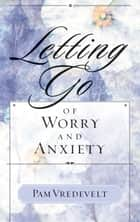 Letting Go of Worry and Anxiety ebook by Pam Vredevelt