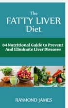 The Fatty Liver Diet - 84 Nutritional Guide to Prevent And Eliminate Liver Diseases ebook by Raymond James