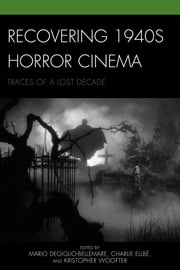 Recovering 1940s Horror Cinema - Traces of a Lost Decade ebook by Mario DeGiglio-Bellemare,Charlie Ellbé,Kristopher Woofter,Paul Corupe,Blair Davis,Louise Fenton,Anne Golden,David Hanley,Karen Herland,Mark Jancovich,Kier-La Janisse,Cory Legassic,Peter Marra,Dennis R. Perry,Selma Purac,Gary D. Rhodes,Rick Trembles,Ian Olney, author of Euro Horror: Classic European Horror Cinema in Contemporary American Culture