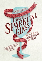 Through a Sparkling Glass - An A-Z of the Wonderland of Wine ebook by Andrea Frost