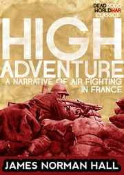 High Adventure - A Narrative of Air Fighting in France ebook by James Norman Hall