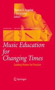 Music Education for Changing Times - Guiding Visions for Practice ebook by Thomas A. Regelski,J. Terry Gates
