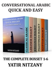 Conversational Arabic Quick and Easy - THE COMPLETE BOXSET 1-6: Classical Arabic, Lebanese, Palestinian, Jordanian, Egyptian, Emirati dialect ebook by Yatir Nitzany