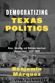 Democratizing Texas Politics - Race, Identity, and Mexican American Empowerment, 1945-2002 ebook by Benjamin Márquez