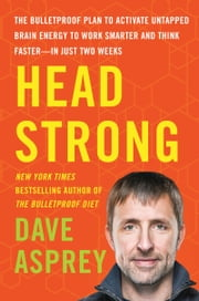 Head Strong - The Bulletproof Plan to Activate Untapped Brain Energy to Work Smarter and Think Faster-in Just Two Weeks ebook by Dave Asprey