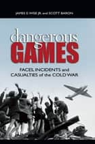 Dangerous Games - Faces, Incidents, and Casualties of the Cold War ebook by Scott Baron, James E. Wise, Jr