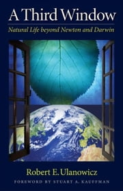 A Third Window: Natural Life Beyond Newton and Darwin ebook by Ulanowicz, Robert W.