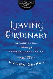 Leaving Ordinary - Encounter God Through Extraordinary Prayer ebook by Donna Gaines,InScribed