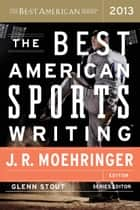 The Best American Sports Writing 2013 ebook by Glenn Stout, J. R. Moehringer