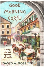 Good Morning Corfu: Living Abroad Against All Odds ebook by David A. Ross