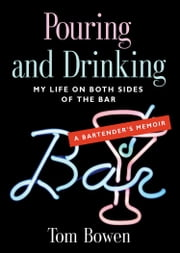 POURING AND DRINKING: My Life on Both Sides of the Bar - A Bartender's Memoir ebook by Tom Bowen