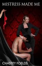 Mistress Made Me ebook by Chastity Foelds